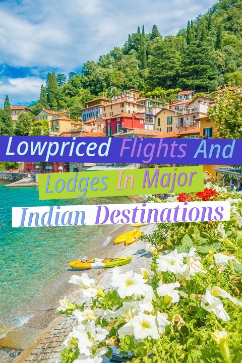 Low-priced Flights And Lodges In Major Indian Destinations!