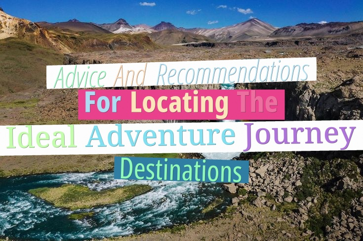 Advice And Recommendations For Locating The Ideal Adventure Journey Destinations