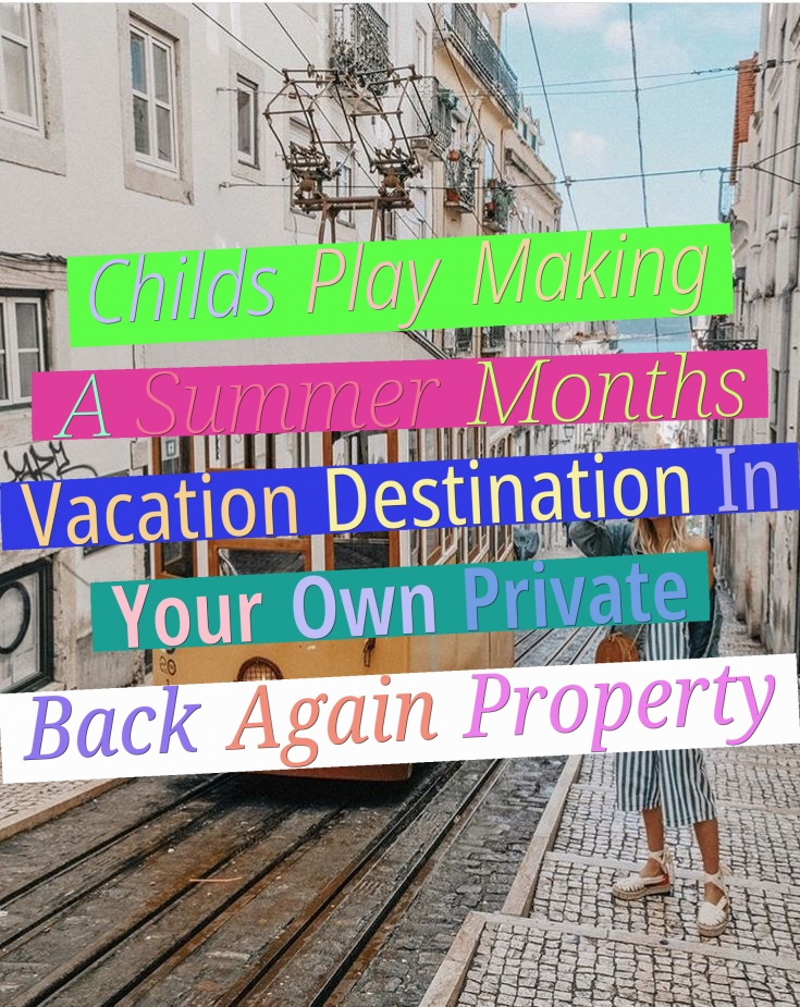 Child's Play - Making A Summer Months Vacation Destination In Your Own Private Back Again Property