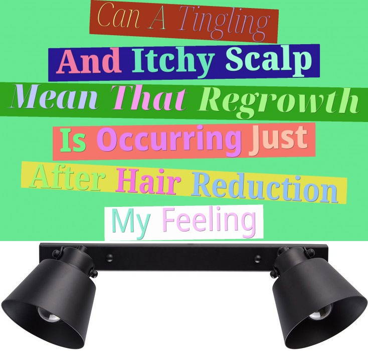 Can A Tingling And Itchy Scalp Mean That Regrowth Is Occurring Just After Hair Reduction? My Feeling